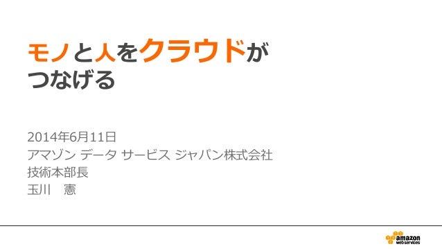 モノと⼈人をクラウドが つなげる 2014年年6⽉月11⽇日 アマゾン データ サービス ジャパン株式会社 技術本部⻑⾧長 ⽟玉川 憲