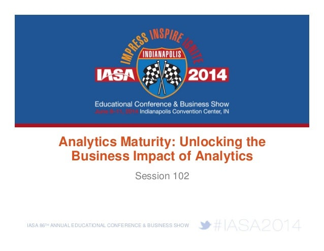 IASA 86TH ANNUAL EDUCATIONAL CONFERENCE & BUSINESS SHOW Analytics Maturity: Unlocking the Business Impact of Analytics Ses...