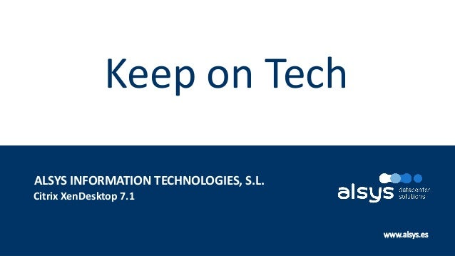 1 www.alsys.es Citrix XenDesktop 7.1 ALSYS INFORMATION TECHNOLOGIES, S.L. Keep on Tech