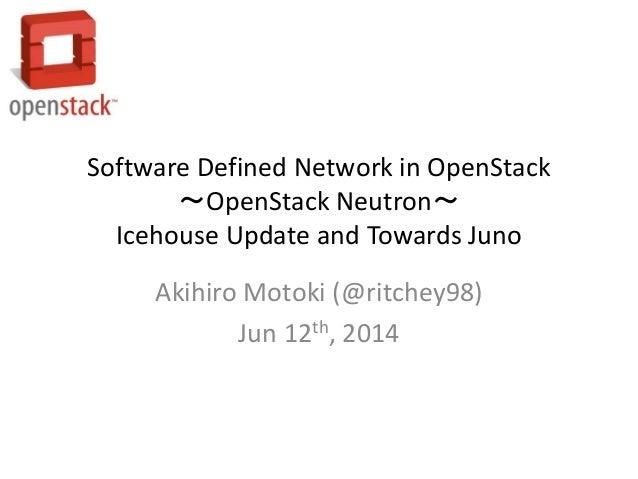 Software Defined Network in OpenStack ~OpenStack Neutron~ Icehouse Update and Towards Juno Akihiro Motoki (@ritchey98) Jun...