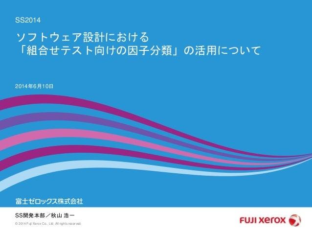SS2014 SS開発本部/秋山 浩一 2014年6月10日 © 2014 Fuji Xerox Co., Ltd. All rights reserved. ソフトウェア設計における 「組合せテスト向けの因子分類」の活用について