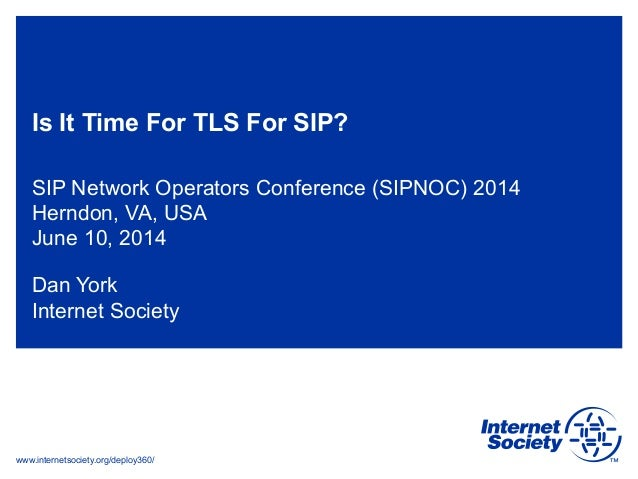 www.internetsociety.org/deploy360/ Is It Time For TLS For SIP? SIP Network Operators Conference (SIPNOC) 2014 Herndon, VA,...