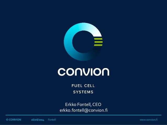 © CONVION 16/06/2014 Fontell www.convion.fi Erkko Fontell, CEO erkko.fontell@convion.fi