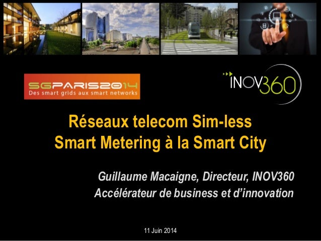 Réseaux telecom Sim-less Smart Metering à la Smart City Guillaume Macaigne, Directeur, INOV360 Accélérateur de business et...
