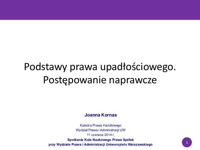 1 Podstawy prawa upadłościowego. Postępowanie naprawcze Joanna Kornas Katedra Prawa Handlowego Wydział Prawa i Administrac...