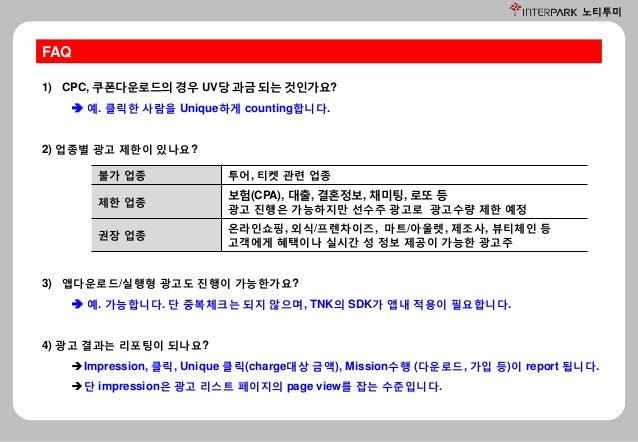 노티투미 FAQ 1) CPC, 쿠폰다운로드의 경우 UV당 과금 되는 것인가요?  예. 클릭한 사람을 Unique하게 counting합니다. 2) 업종별 광고 제한이 있나요? 불가 업종 투어, 티켓 관련 업종 제한 업종...