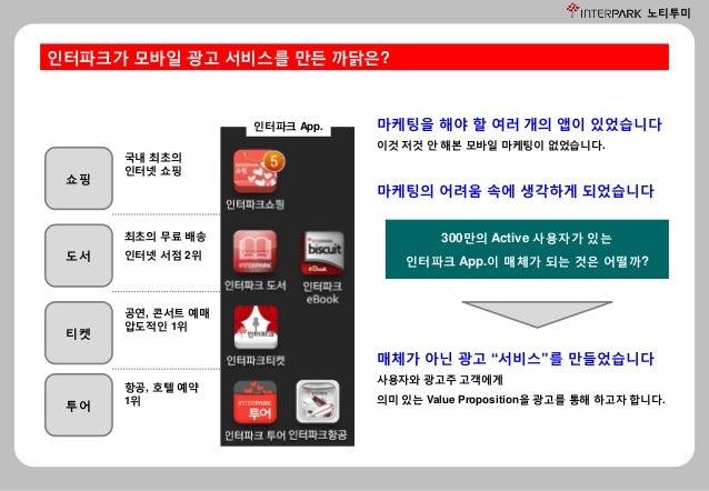 노티투미 인터파크가 모바일 광고 서비스를 만든 까닭은? 마케팅을 해야 할 여러 개의 앱이 있었습니다 이것 저것 안 해본 모바일 마케팅이 없었습니다. 마케팅의 어려움 속에 생각하게 되었습니다 300만의 Active 사용자...