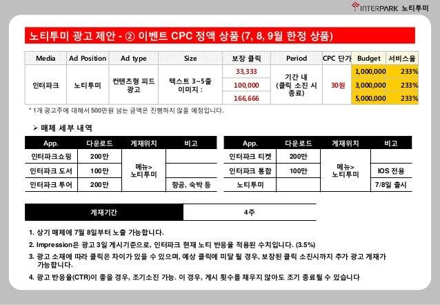 노티투미 노티투미 광고 제안 - ② 이벤트 CPC 정액 상품 (7, 8, 9월 한정 상품) 1. 상기 매체에 7월 8일부터 노출 가능합니다. 2. Impression은 광고 3일 게시기준으로, 인터파크 현재 노티 반응율...