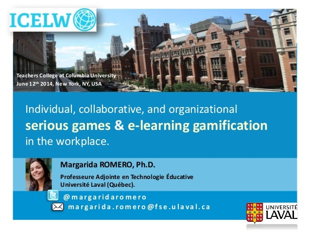 Margarida.Romero@fse.ulaval.caIndividual, collaborative, and organizational serious games & e-learning gamification in the...