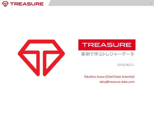 1   事例で学ぶトレジャーデータ      2014/06/12   Takahiro  Inoue  (Chief  Data  Scien:st)   taka@treasure-‐data.com...
