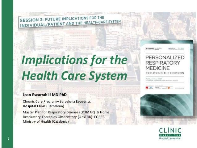 1 Implications for the Health Care System Joan Escarrabill MD PhD Chronic Care Program– Barcelona Esquerra. Hospital Clíni...