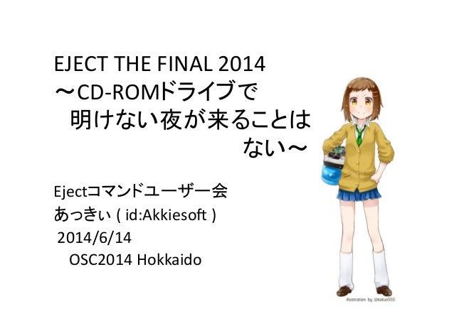 EJECT  THE  FINAL  2014   ~CD-‐ROMドライブで    明けない夜が来ることは               ない~ Ejectコマンドユーザー会   あっきぃ  (  id:...
