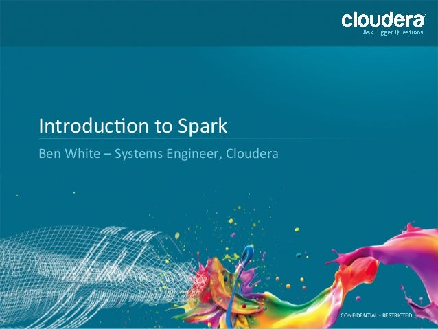 CONFIDENTIAL  -‐  RESTRICTED   Introduc6on  to  Spark   Ben  White  –  Systems  Engineer,  Cloudera...