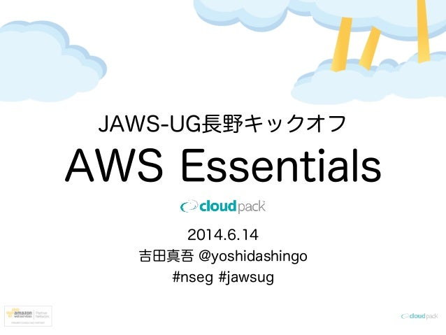 JAWS-UG長野キックオフ AWS Essentials 2014.6.14 吉田真吾 @yoshidashingo #nseg #jawsug