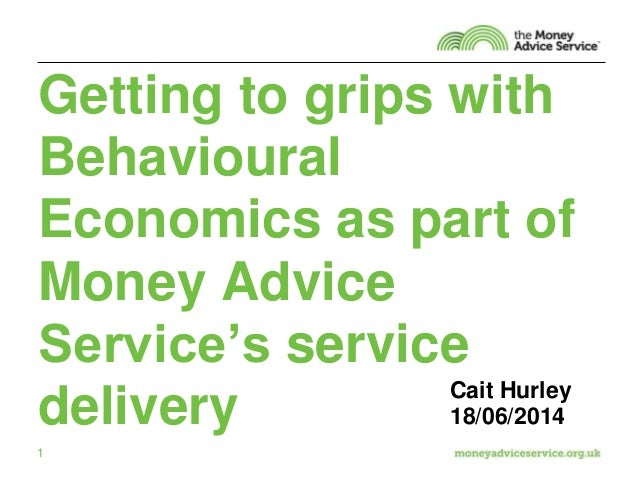 1 Getting to grips with Behavioural Economics as part of Money Advice Service's service delivery Cait Hurley 18/06/2014