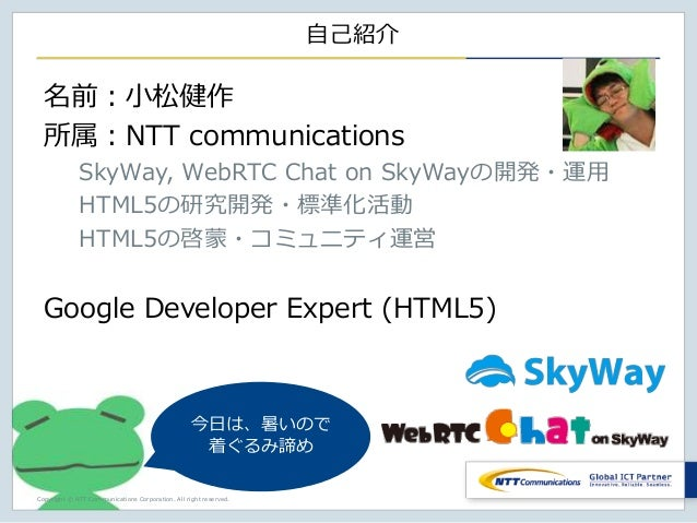 Copyright © NTT Communications Corporation. All right reserved. 自己紹介 名前:小松健作 所属:NTT communications SkyWay, WebRTC Chat on ...