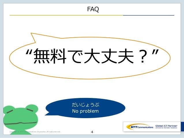 "Copyright © NTT Communications Corporation. All right reserved. FAQ ""無料で大丈夫?"" 4 だいじょうぶ No problem"