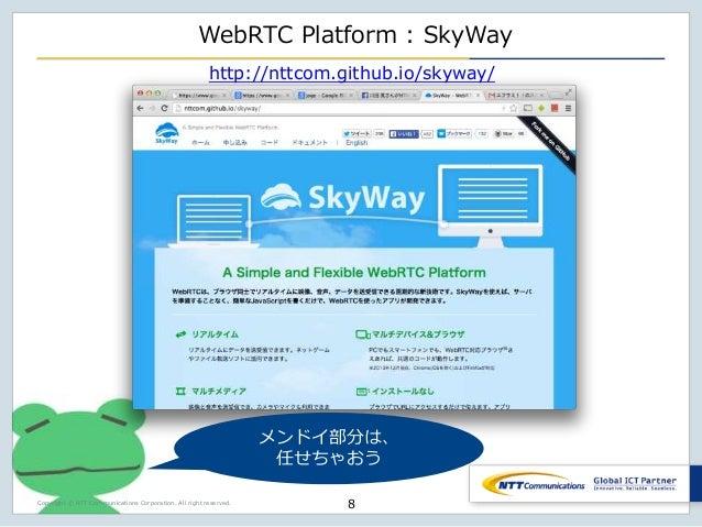 Copyright © NTT Communications Corporation. All right reserved. WebRTC Platform : SkyWay 8 http://nttcom.github.io/skyway/...