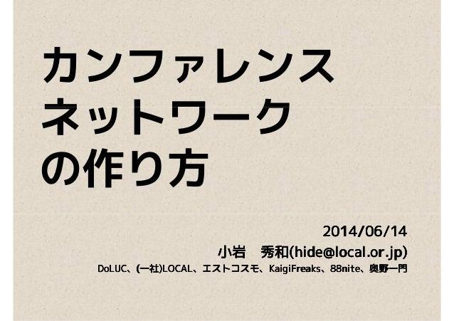 カンファレンス ネットワークネットワーク の作り方 2014/06/142014/06/142014/06/142014/06/14 小岩小岩小岩小岩 秀和秀和秀和秀和(hide@local.or.jp)(hide@local.or.jp)(h...