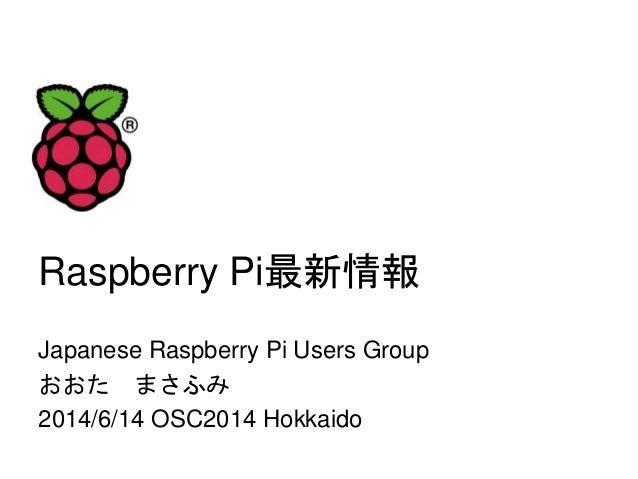 Raspberry Pi最新情報 Japanese Raspberry Pi Users Group おおた まさふみ 2014/6/14 OSC2014 Hokkaido