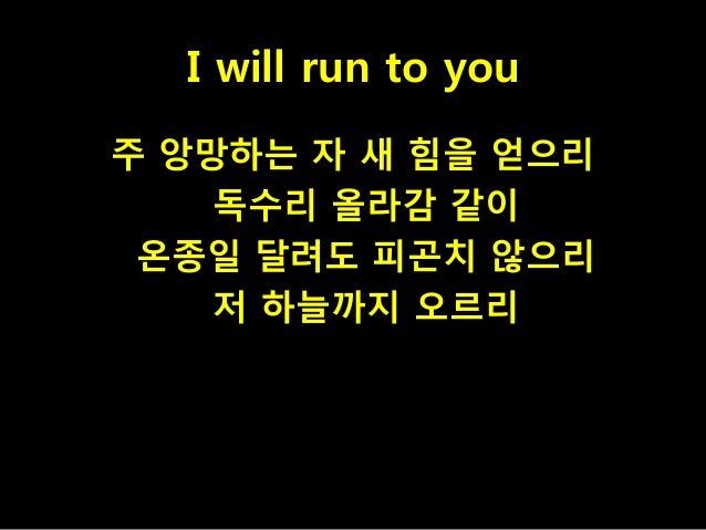 I will run to you 주 앙망하는 자 새 힘을 얻으리 독수리 올라감 같이 온종일 달려도 피곤치 않으리 저 하늘까지 오르리