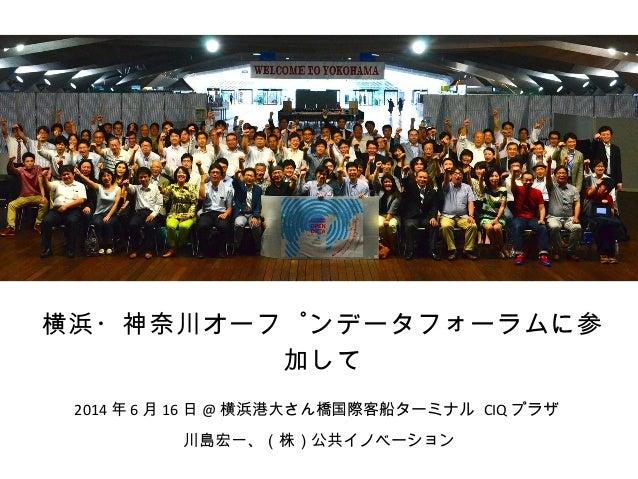 横浜・神奈川オープンデータフォーラムに参 加して 川島宏一、(株)公共イノベーション 2014 年 6 月 16 日 @ 横浜港大さん橋国際客船ターミナル CIQ プラザ