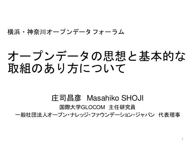 横浜・神奈川オープンデータフォーラム オープンデータの思想と基本的な 取組のあり方について 庄司昌彦 Masahiko SHOJI 国際大学GLOCOM 主任研究員 一般社団法人オープン・ナレッジ・ファウンデーション・ジャパン 代表理事 1