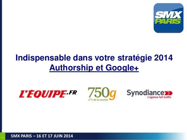 1 SMX PARIS – 16 ET 17 JUIN 2014 Indispensable dans votre stratégie 2014 Authorship et Google+