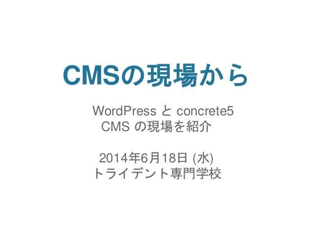 CMSの現場から WordPress と concrete5 CMS の現場を紹介 2014年6月18日 (水) トライデント専門学校