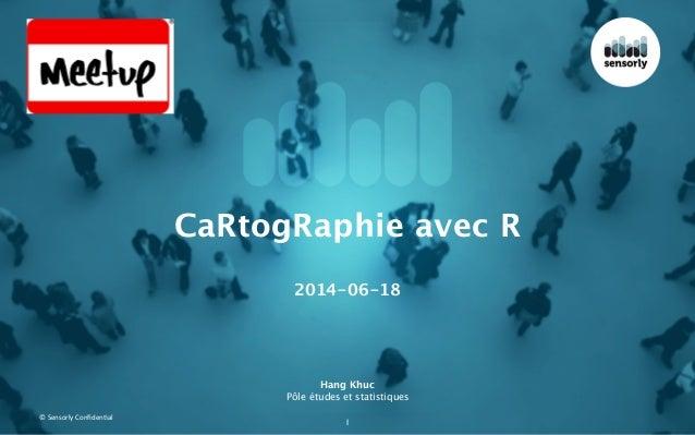 ©  Sensorly  Confiden.al Hang Khuc Pôle études et statistiques 1 CaRtogRaphie avec R ! 2014-06-18