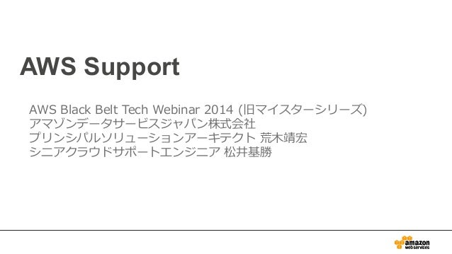 AWS Support AWS Black Belt Tech Webinar 2014 (旧マイスターシリーズ) アマゾンデータサービスジャパン株式会社 プリンシパルソリューションアーキテクト 荒⽊木靖宏 シニアクラウドサポート...