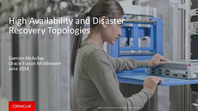 Copyright © 2014 Oracle and/or its affiliates. All rights reserved. | High Availability and Disaster Recovery Topologies D...