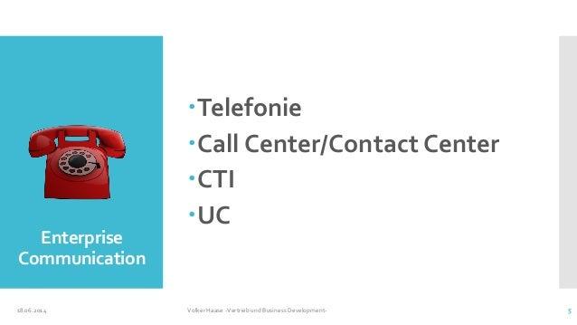 Enterprise Communication Telefonie Call Center/Contact Center CTI UC 18.06.2014 Volker Haase -Vertrieb und Business De...