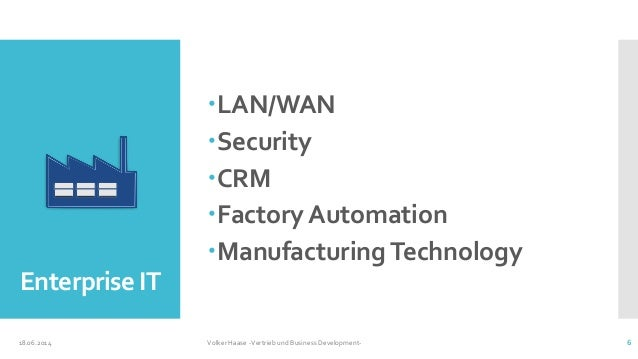 Enterprise IT LAN/WAN Security CRM Factory Automation Manufacturing Technology 18.06.2014 Volker Haase -Vertrieb und ...