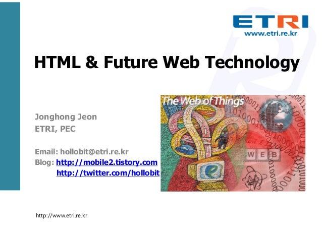 HTML & Future Web Technology Jonghong Jeon ETRI, PEC Email: hollobit@etri.re.kr Blog: http://mobile2.tistory.com http://tw...