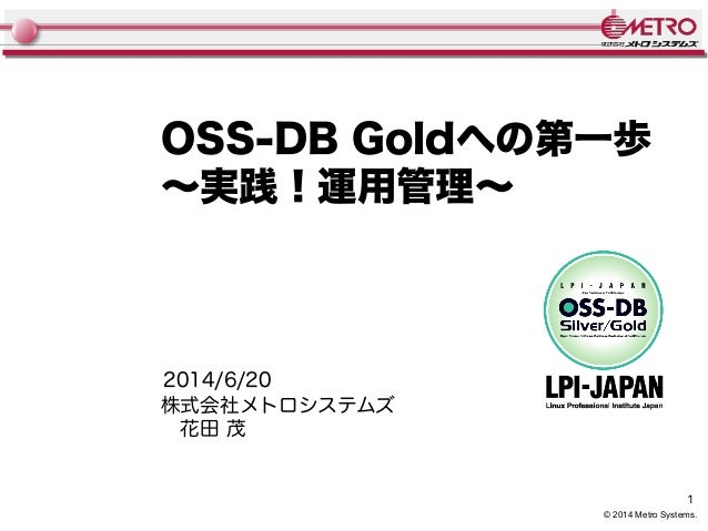 1 © 2014 Metro Systems. OSS-DB Goldへの第一歩 〜実践!運用管理〜 株式会社メトロシステムズ  花田 茂 2014/6/20