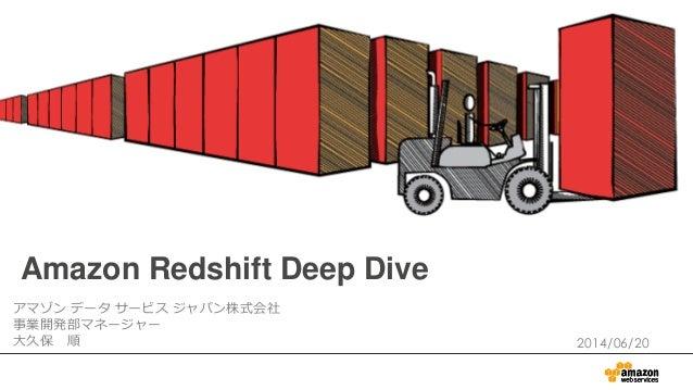 Amazon Redshift Deep Dive アマゾン データ サービス ジャパン株式会社 事業開発部マネージャー 大久保 順 2014/06/20