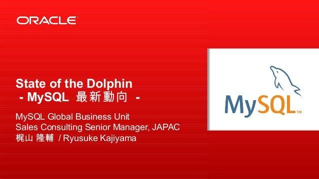 State of the Dolphin - MySQL 最新動向 - MySQL Global Business Unit Sales Consulting Senior Manager, JAPAC 梶山 隆輔 / Ryusuke Kaji...