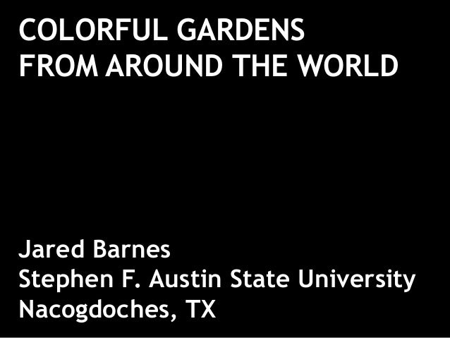 COLORFUL GARDENS FROM AROUND THE WORLD Jared Barnes Stephen F. Austin State University Nacogdoches, TX