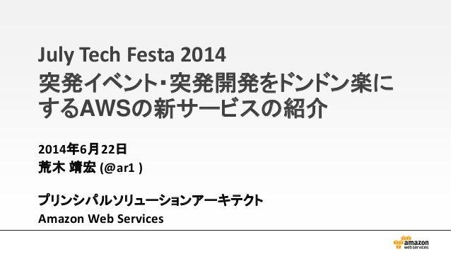 July Tech Festa 2014 突発イベント・突発開発をドンドン楽に するAWSの新サービスの紹介 2014年6月22日 荒木 靖宏 (@ar1 ) プリンシパルソリューションアーキテクト Amazon Web Services