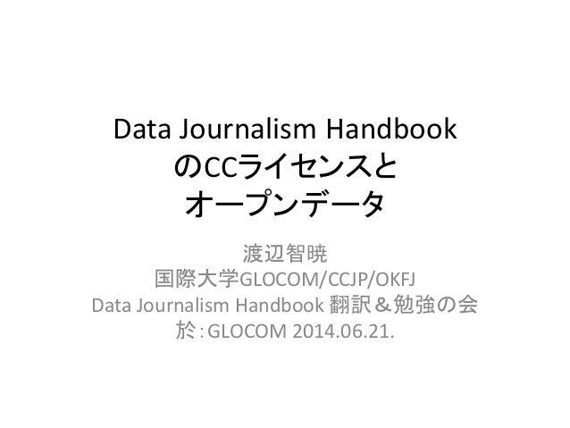 Data Journalism Handbook のCCライセンスと オープンデータ 渡辺智暁 国際大学GLOCOM/CCJP/OKFJ Data Journalism Handbook 翻訳&勉強の会 於:GLOCOM 2014.06.21.