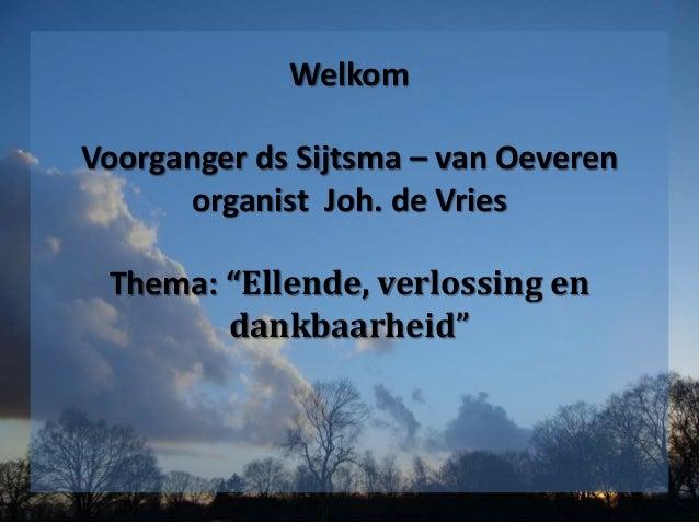 """Welkom Voorganger ds Sijtsma – van Oeveren organist Joh. de Vries Thema: """"Ellende, verlossing en dankbaarheid"""""""