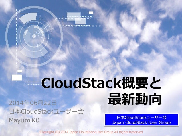 CloudStack概要と 最新動向2014年年06⽉月22⽇日 ⽇日本CloudStackユーザー会 MayumiK0 Copyright  (C)  2014  Japan  CloudStack  User  Group  All  Ri...