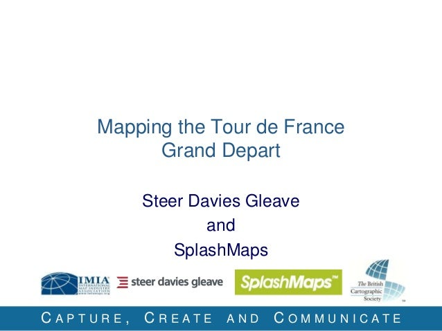 C A P T U R E , C R E A T E A N D C O M M U N I C A T E Mapping the Tour de France Grand Depart Steer Davies Gleave and Sp...