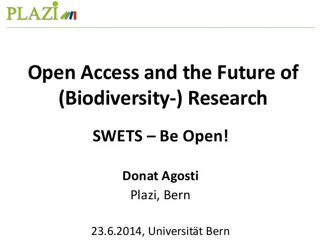 SWETS – Be Open! Donat Agosti Plazi, Bern 23.6.2014, Universität Bern Open Access and the Future of (Biodiversity-) Resear...
