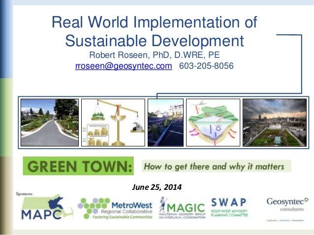 Real World Implementation of Sustainable Development Robert Roseen, PhD, D.WRE, PE rroseen@geosyntec.com 603-205-8056 June...