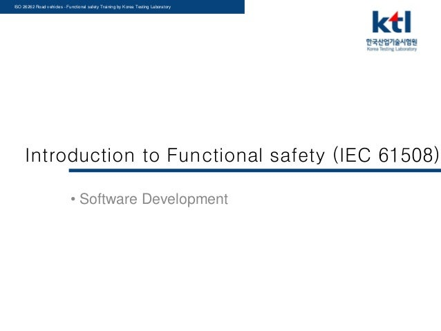 ISO 26262 Road vehicles - Functional safety Training by Korea Testing Laboratory Introduction to Functional safety (IEC 61...