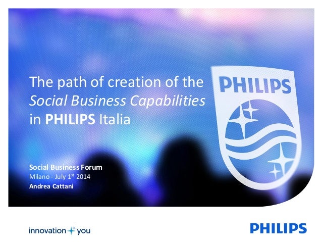 1  The path of creation of the  Social Business Capabilities  in PHILIPS Italia  Social Business Forum  Milano - July 1st ...