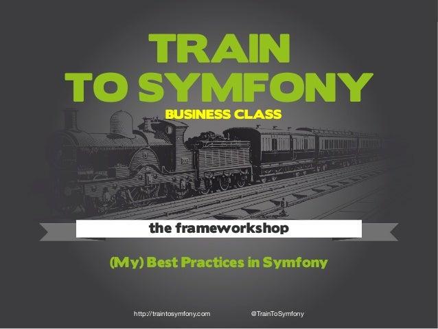 Train to Symfony 1http://traintosymfony.com TRAIN TO SYMFONY (My) Best Practices in Symfony the frameworkshop http://train...