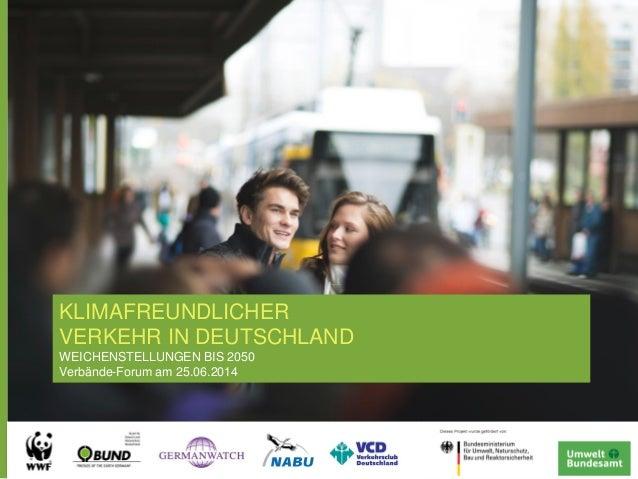 KLIMAFREUNDLICHER VERKEHR IN DEUTSCHLAND WEICHENSTELLUNGEN BIS 2050 Verbände-Forum am 25.06.2014